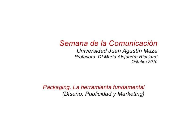 Semana de la Comunicación Universidad Juan Agustín Maza Profesora: DI María Alejandra Ricciardi Octubre 2010 Packaging. La...