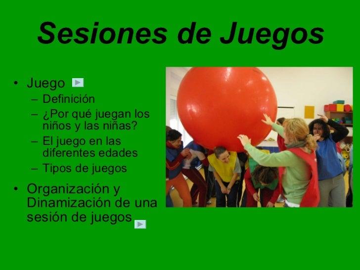 Sesiones de Juegos <ul><li>Juego </li></ul><ul><ul><li>Definición </li></ul></ul><ul><ul><li>¿Por qué juegan los niños y l...
