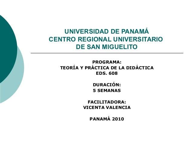 UNIVERSIDAD DE PANAMÁ CENTRO REGIONAL UNIVERSITARIO DE SAN MIGUELITO PROGRAMA: TEORÍA Y PRÁCTICA DE LA DIDÁCTICA EDS. 608 ...