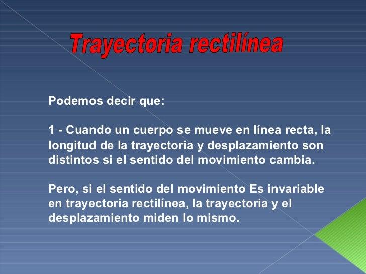 Trayectoria rectilínea Podemos decir que: 1 - Cuando un cuerpo se mueve en línea recta, la longitud de la trayectoria y de...