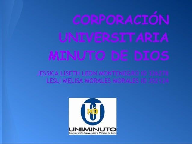 CORPORACIÓN UNIVERSITARIA MINUTO DE DIOS JESSICA LISETH LEON MONTENEGRO ID 326278 LESLI MELISA MORALES MORALES ID 352124