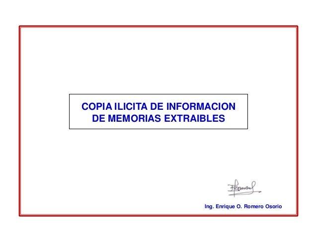 COPIA ILICITA DE INFORMACION DE MEMORIAS EXTRAIBLES                      Ing. Enrique O. Romero Osorio