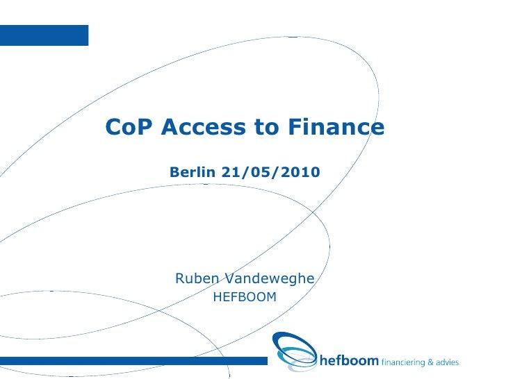 <ul><li>CoP Access to Finance </li></ul><ul><li>Berlin 21/05/2010 </li></ul><ul><li>Ruben Vandeweghe </li></ul><ul><li>HEF...
