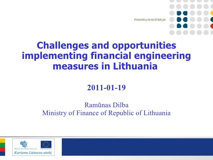 Challenges and opportunities implementing financial engineering measures in Lithuania   201 1 - 01 -1 9 Ramūnas Dilba Mini...