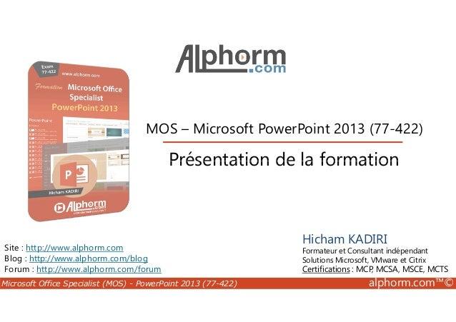 MOS – Microsoft PowerPoint 2013 (77-422)  Présentation de la formation  Site : http://www.alphorm.com  Blog : http://www.a...