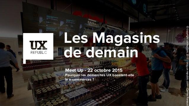 Meet Up - 22 octobre 2015 Pourquoi les démarches UX boostent-elle le e-commerces ? Les Magasins de demain ©copyrightux-rep...