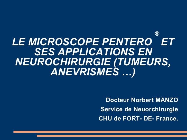LE MICROSCOPE PENTERO  ®  ET SES APPLICATIONS EN NEUROCHIRURGIE (TUMEURS, ANEVRISMES …) <ul><li>Docteur Norbert MANZO </li...