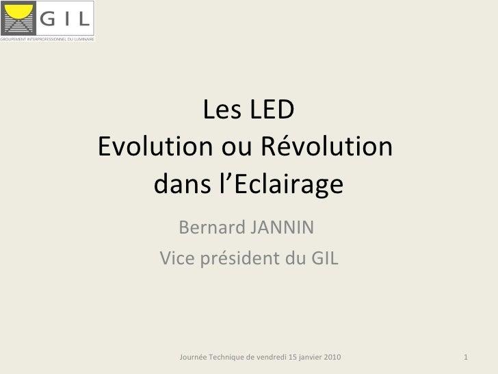 Les LED Evolution ou Révolution  dans l'Eclairage Bernard JANNIN  Vice président du GIL Journée Technique de vendredi 15 j...