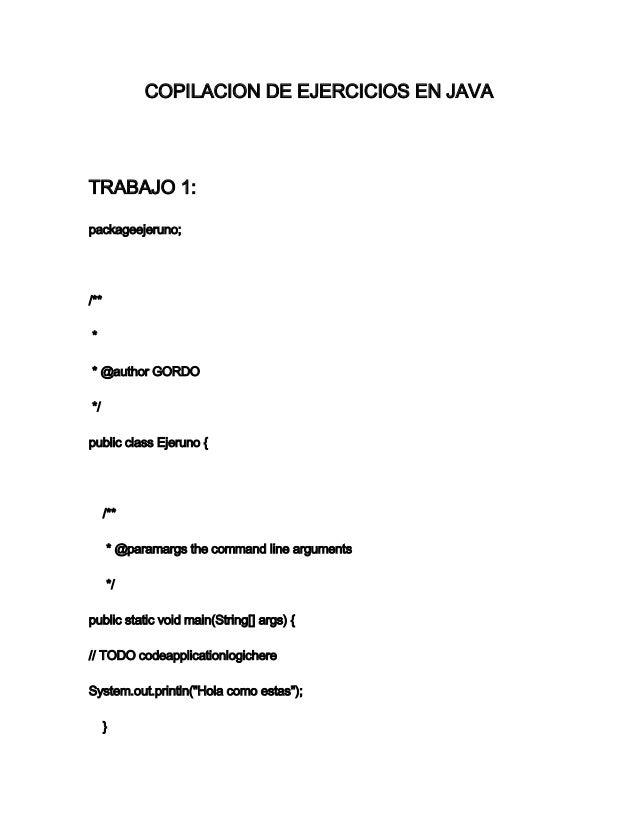 COPILACION DE EJERCICIOS EN JAVA TRABAJO 1: packageejeruno; /** * * @author GORDO */ public class Ejeruno { /** * @paramar...