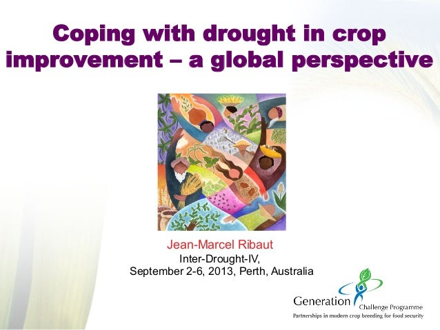 Coping with drought in crop improvement – a global perspective Jean-Marcel Ribaut Inter-Drought-IV, September 2-6, 2013, P...