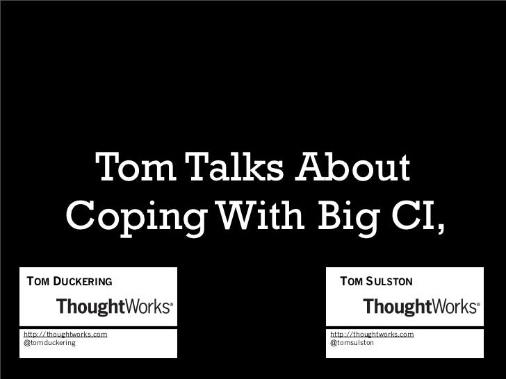 Tom Talks About           Coping With Big CI,TOM DUCKERING               TOM SULSTONhttp://thoughtworks.com   http://thoug...