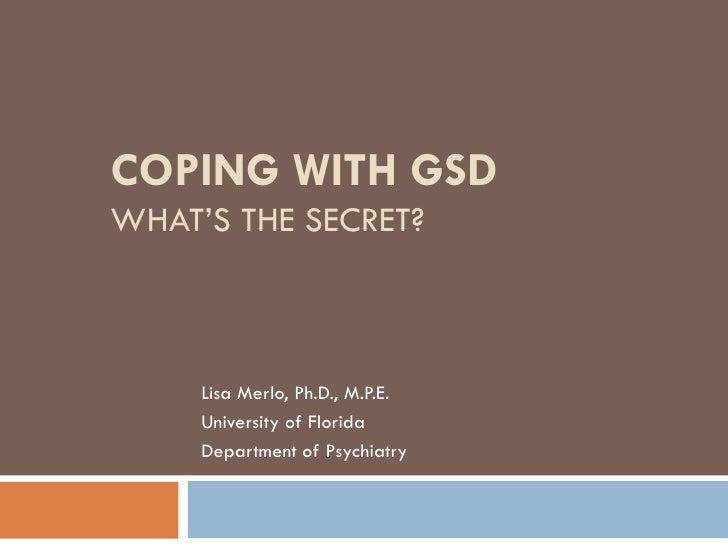 COPING WITH GSD WHAT'S THE SECRET? Lisa Merlo, Ph.D., M.P.E. University of Florida Department of Psychiatry
