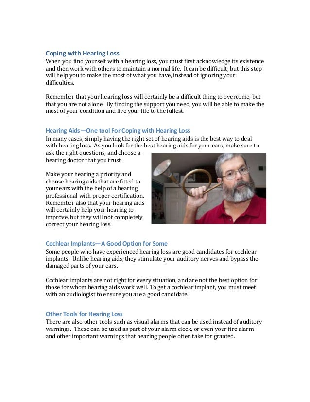 Coping with Hearing Loss When you find yourself with a hearing loss, you must first acknowledge its existence and then wor...