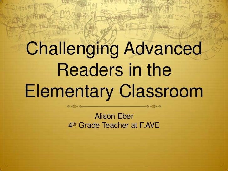 Challenging Advanced   Readers in theElementary Classroom            Alison Eber    4th Grade Teacher at F.AVE