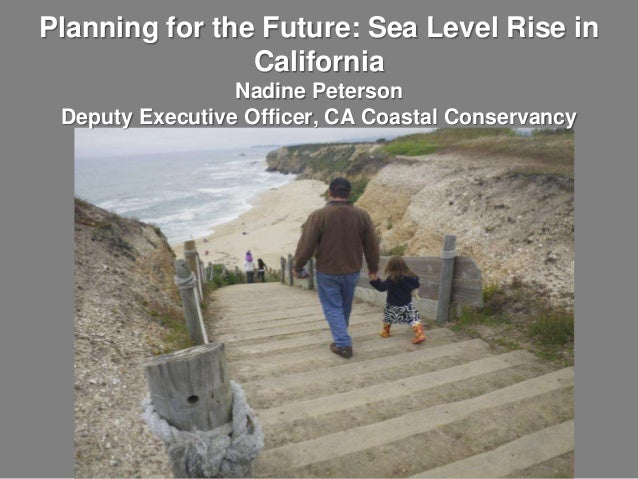 Planning for the Future: Sea Level Rise in California Nadine Peterson Deputy Executive Officer, CA Coastal Conservancy