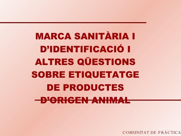 COMUNITAT DE PRÀCTICA MARCA SANITÀRIA I D'IDENTIFICACIÓ I ALTRES QÜESTIONS SOBRE ETIQUETATGE DE PRODUCTES D'ORIGEN ANIMAL