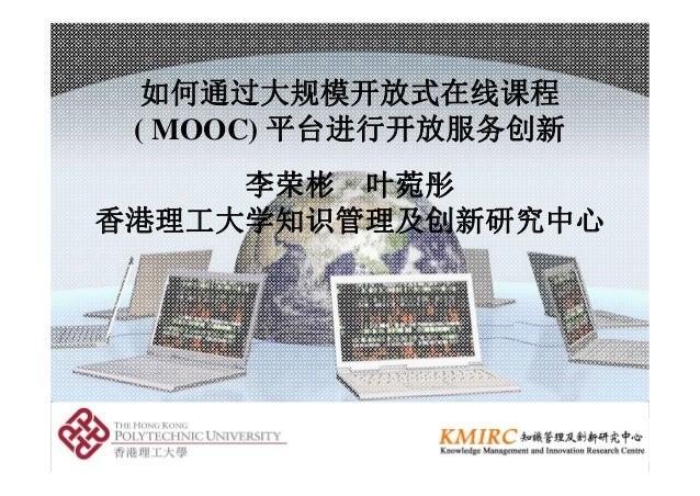 如何通过大规模开放式在线课程 ( MOOC) 平台进行开放服务创新 李荣彬 叶菀彤 香港理工大学知识管理及创新研究中心