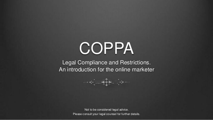 COPPA<br />Legal Compliance and Restrictions. <br />An introduction for the online marketer<br />Not to be considered lega...