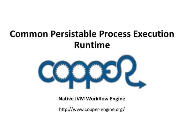 Common Persistable Process Execution Runtime  Native JVM Workflow Engine http://www.copper-engine.org/
