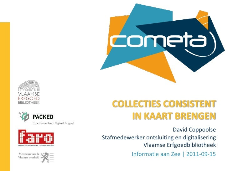 COLLECTIES CONSISTENT IN KAART BRENGEN<br />David CoppoolseStafmedewerker ontsluiting en digitaliseringVlaamse Erfgoedbibl...