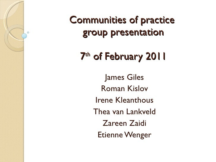 Communities of practice  group presentation 7 th  of February 2011 James Giles Roman Kislov Irene Kleanthous Thea van Lank...