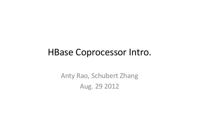 HBase Coprocessor Intro.   Anty Rao, Schubert Zhang         Aug. 29 2012