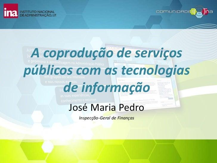 A coprodução de serviçospúblicos com as tecnologias       de informação       José Maria Pedro         Inspecção-Geral de ...