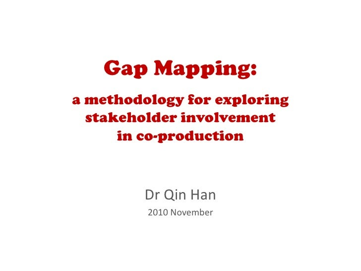 Gap Mapping:a methodology for exploring  stakeholder involvement      in co-production         Dr Qin Han         2010 Nov...