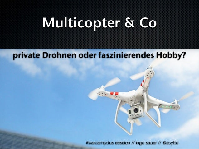 Multicopter & Co private Drohnen oder faszinierendes Hobby?  #barcampdus session // ingo sauer // @scytto