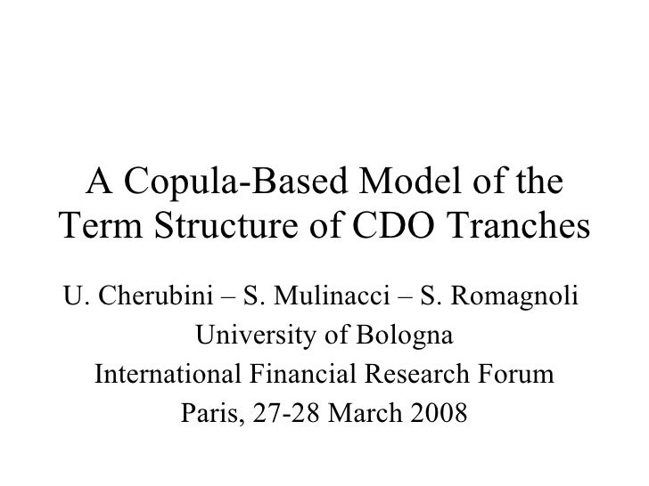 A Copula-Based Model of the Term Structure of CDO Tranches U. Cherubini – S. Mulinacci – S. Romagnoli  University of Bolog...