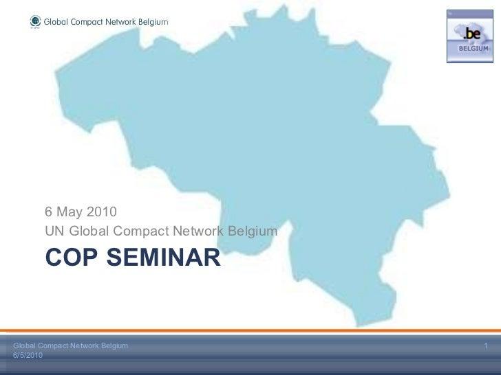 COP SEMINAR <ul><li>6 May 2010 </li></ul><ul><li>UN Global Compact Network Belgium </li></ul>Global Compact Network Belgiu...