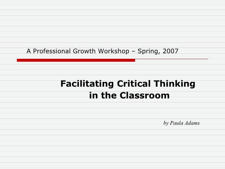 A Professional Growth Workshop – Spring, 2007 Facilitating Critical Thinking  in the Classroom by Paula Adams