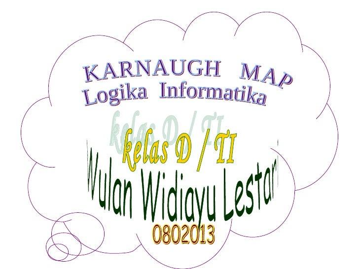 Wulan Widiayu Lestari kelas D / TI KARNAUGH  MAP Logika  Informatika 0802013