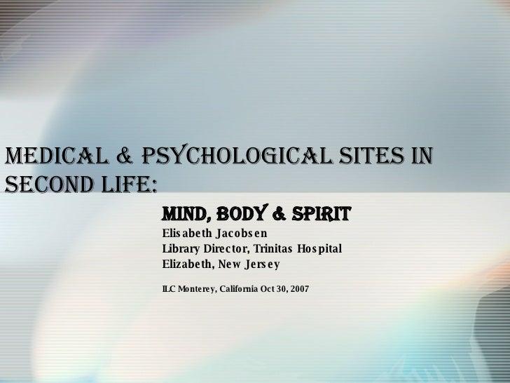 Medical & Psychological   Sites in Second Life: Mind, Body & Spirit Elisabeth Jacobsen Library Director, Trinitas Hospital...