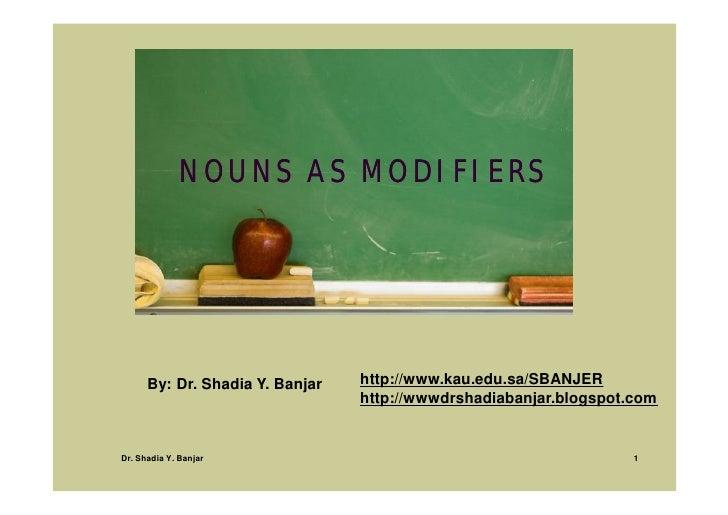 NOUNS AS MODIFIERS                                      http://www.kau.edu.sa/SBANJER       By: Dr. Shadia Y. Banjar      ...
