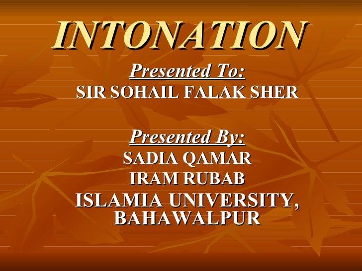 INTONATION   Presented To: SIR SOHAIL FALAK SHER Presented By: SADIA QAMAR IRAM RUBAB ISLAMIA UNIVERSITY, BAHAWALPUR