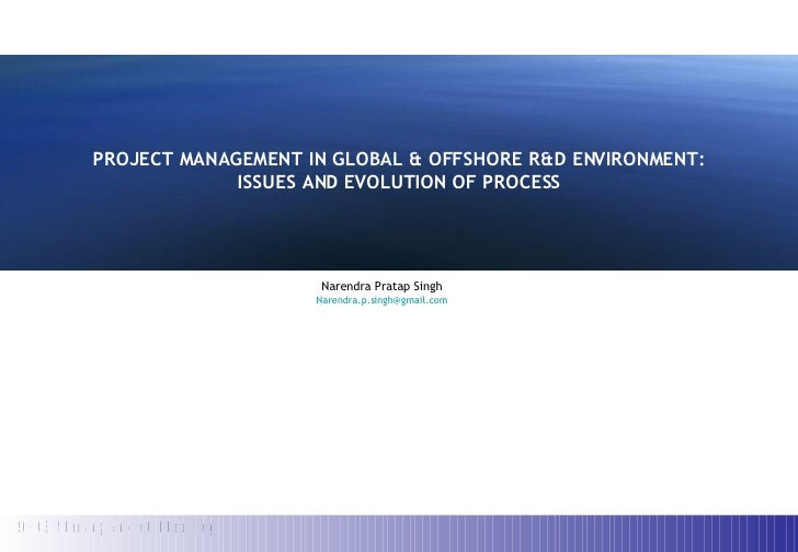 PROJECT MANAGEMENT IN GLOBAL & OFFSHORE R&D ENVIRONMENT: ISSUES AND EVOLUTION OF PROCESS Narendra Pratap Singh [email_addr...