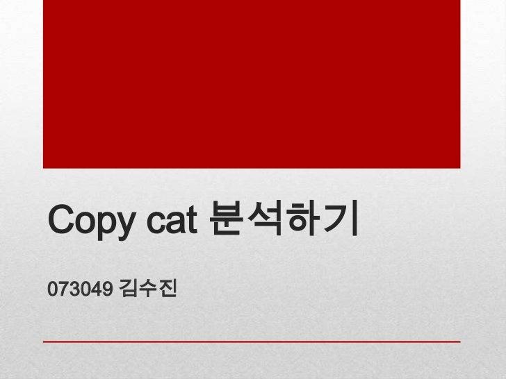 Copy cat 분석하기073049 김수진
