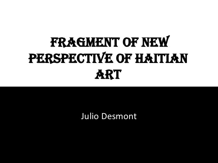 FRAGMENT OF NEW PERSPECTIVE OF HAITIAN ART<br />Julio Desmont<br />