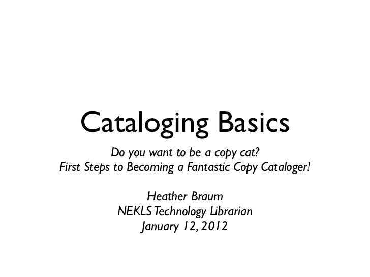 Cataloging Basics           Do you want to be a copy cat?First Steps to Becoming a Fantastic Copy Cataloger!              ...
