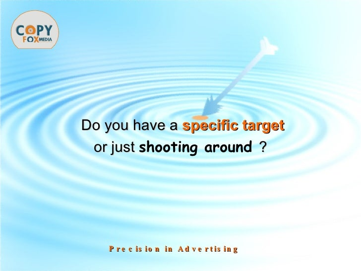 Do you have a   specific target or just  shooting around  ? Precision in Advertising