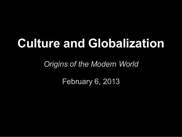 Culture and Globalization    Origins of the Modern World         February 6, 2013