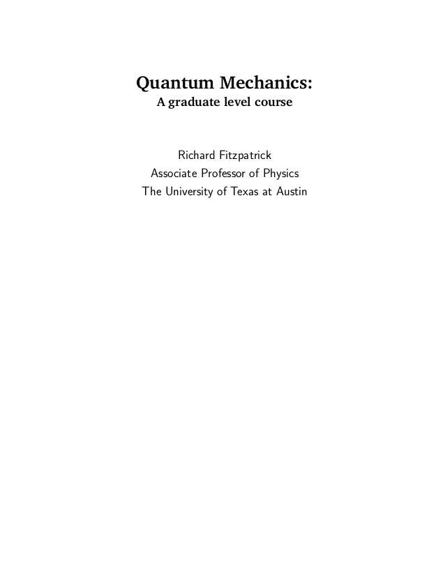 Quantum Mechanics:  A graduate level course      Richard Fitzpatrick Associate Professor of PhysicsThe University of Texas...