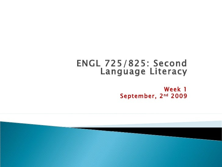 ENGL 725/825: Second Language Literacy Week 1 September, 2 nd  2009