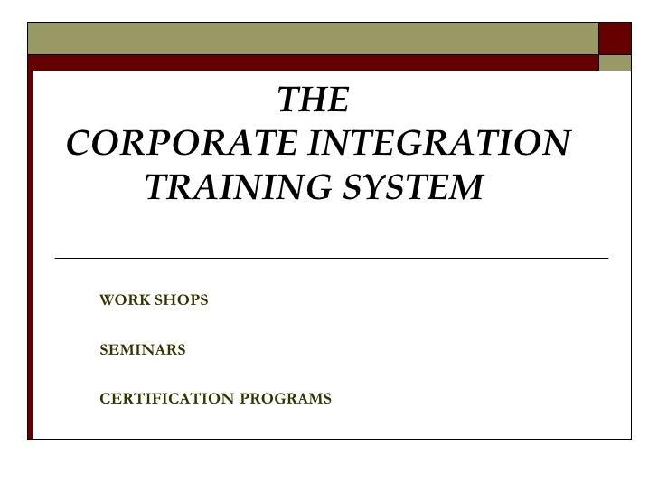THE  CORPORATE INTEGRATION  TRAINING SYSTEM   WORK SHOPS SEMINARS CERTIFICATION   PROGRAMS
