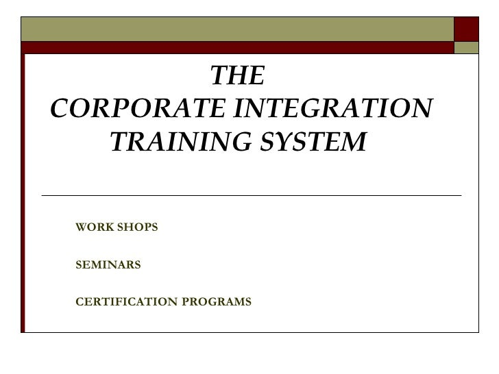 THE  CORPORATE INTEGRATION  TRAINING SYSTEM   WORK SHOPS SEMINARS CERTIFICATION   PROGRAMS