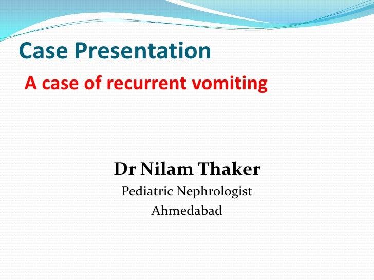 Case PresentationA case of recurrent vomiting          Dr Nilam Thaker           Pediatric Nephrologist                Ahm...