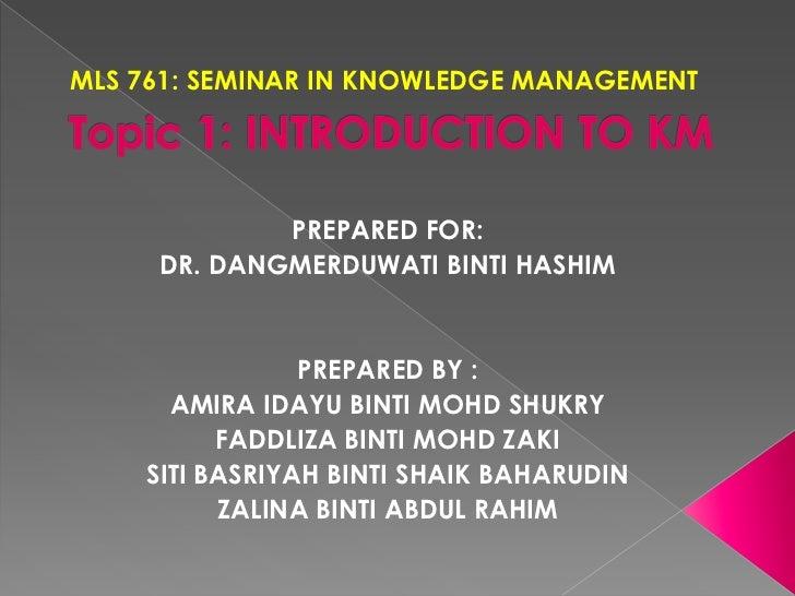 MLS 761: SEMINAR IN KNOWLEDGE MANAGEMENT<br />Topic 1: INTRODUCTION TO KM<br />PREPARED FOR:<br />DR. DANGMERDUWATI BINTI ...