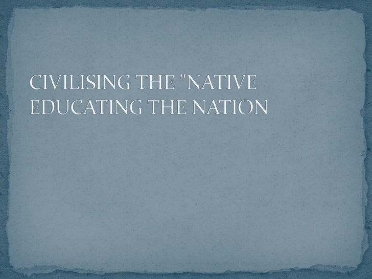 Copy of civilising the native educating the nation