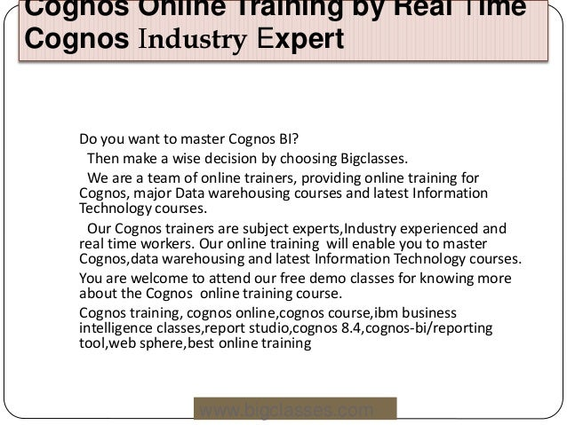 Cognos Online Training by Real Time Cognos Industry Expert www.bigclasses.com Do you want to master Cognos BI? Then make a...